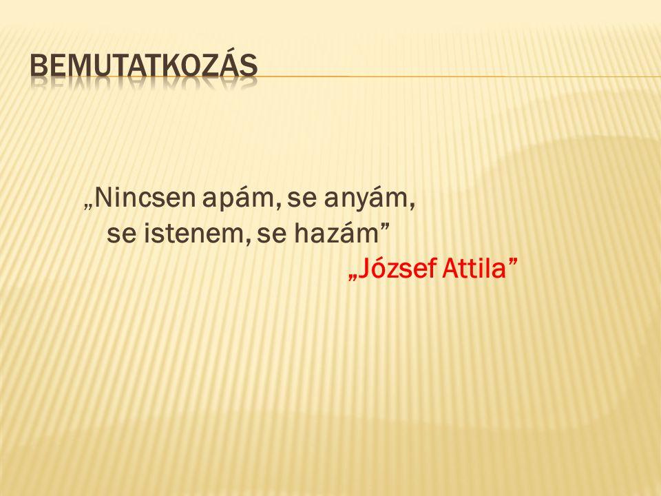 """Bemutatkozás """"Nincsen apám, se anyám, se istenem, se hazám """"József Attila"""