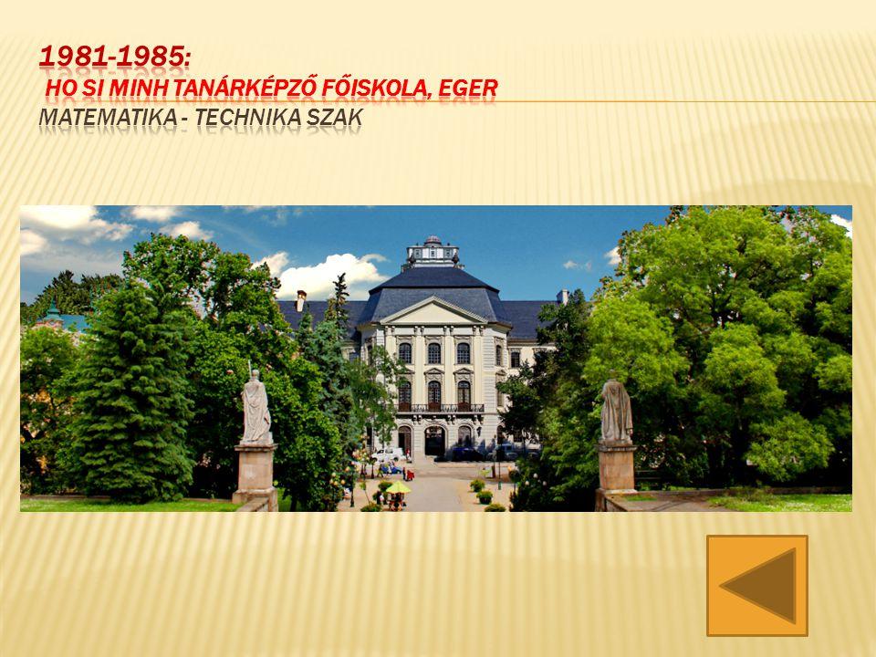 1981-1985: Ho Si Minh Tanárképző Főiskola, Eger matematika - technika szak