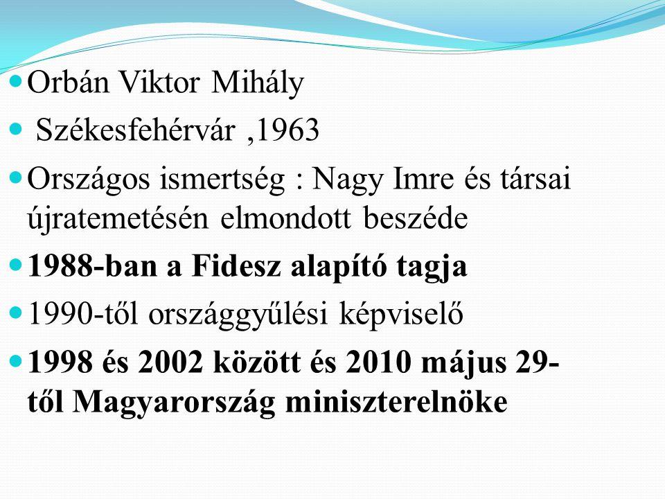 Orbán Viktor Mihály Székesfehérvár ,1963. Országos ismertség : Nagy Imre és társai újratemetésén elmondott beszéde.