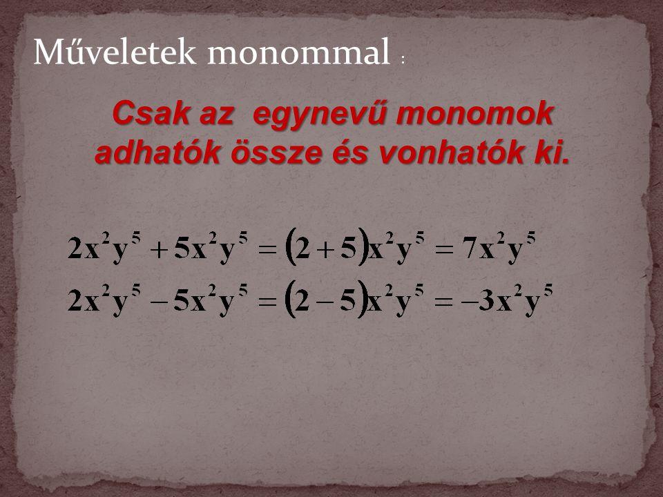 Csak az egynevű monomok adhatók össze és vonhatók ki.