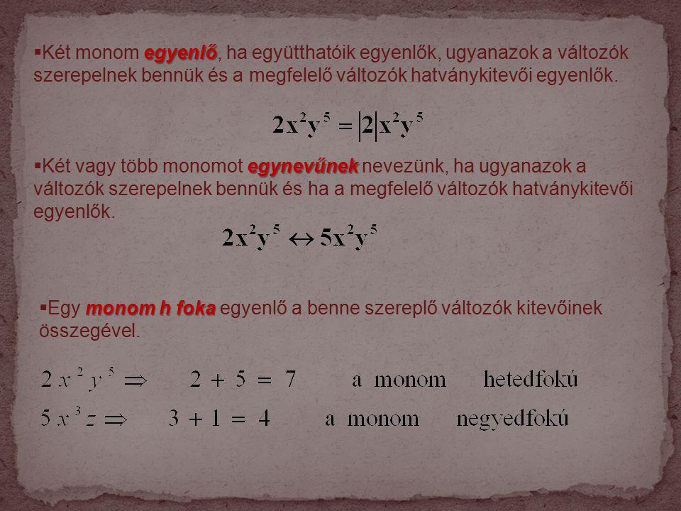 Két monom egyenlő, ha együtthatóik egyenlők, ugyanazok a változók szerepelnek bennük és a megfelelő változók hatványkitevői egyenlők.