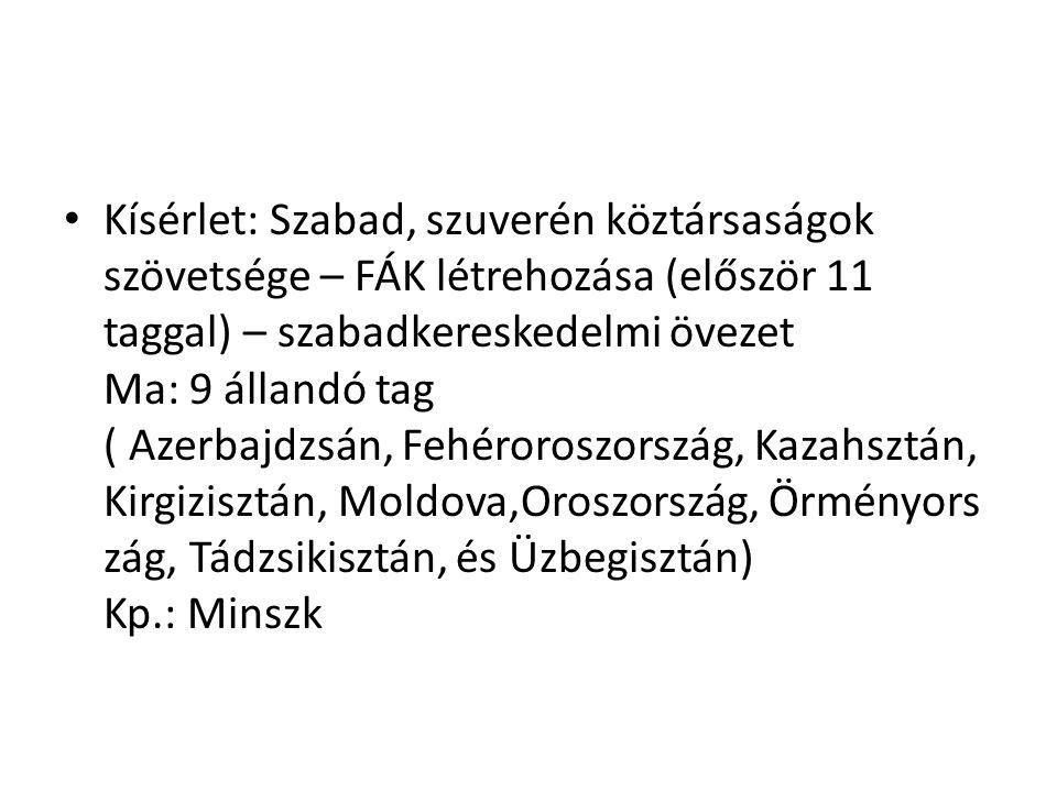 Kísérlet: Szabad, szuverén köztársaságok szövetsége – FÁK létrehozása (először 11 taggal) – szabadkereskedelmi övezet Ma: 9 állandó tag ( Azerbajdzsán, Fehéroroszország, Kazahsztán, Kirgizisztán, Moldova,Oroszország, Örményország, Tádzsikisztán, és Üzbegisztán) Kp.: Minszk
