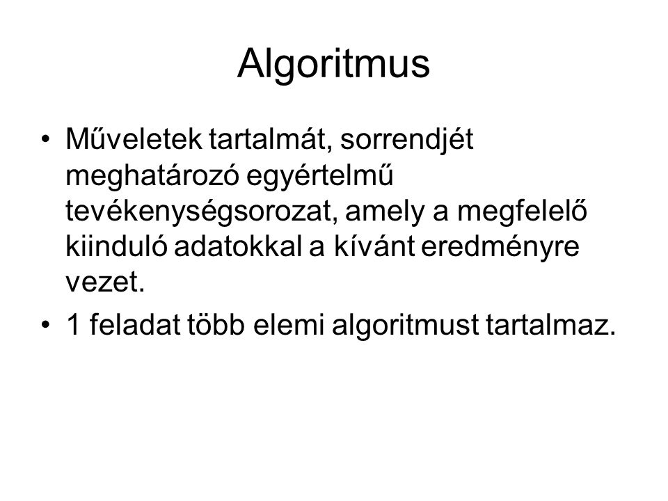 Algoritmus Műveletek tartalmát, sorrendjét meghatározó egyértelmű tevékenységsorozat, amely a megfelelő kiinduló adatokkal a kívánt eredményre vezet.