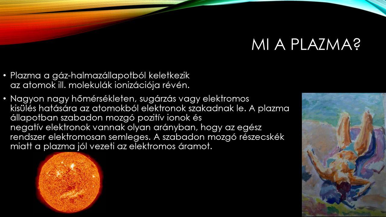 Mi a plazma Plazma a gáz-halmazállapotból keletkezik az atomok ill. molekulák ionizációja révén.