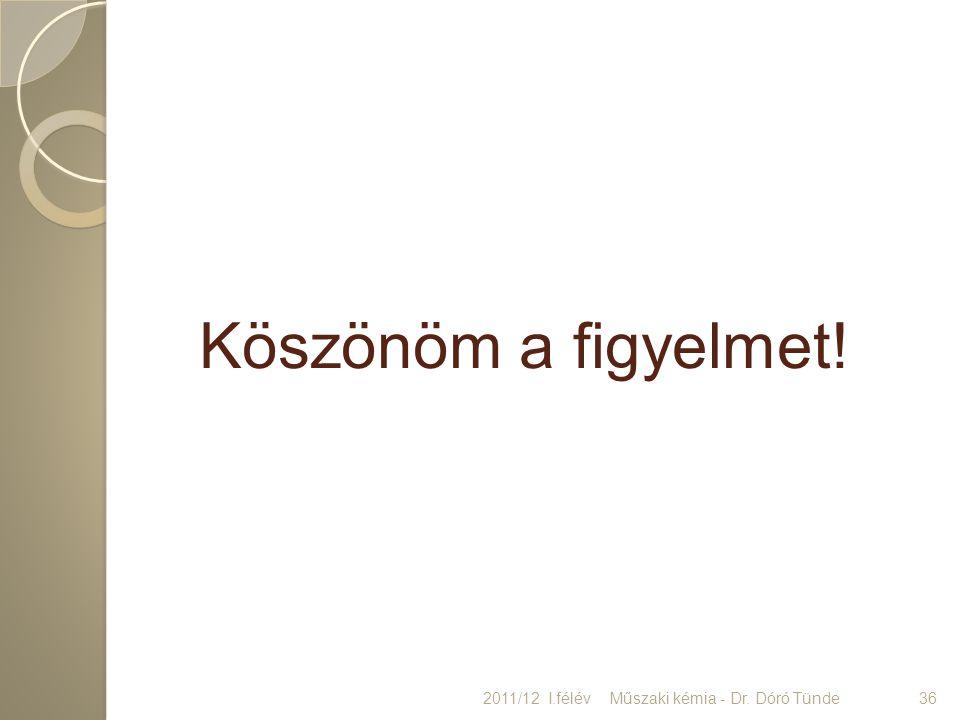 Köszönöm a figyelmet! 2011/12 I.félév Műszaki kémia - Dr. Dóró Tünde