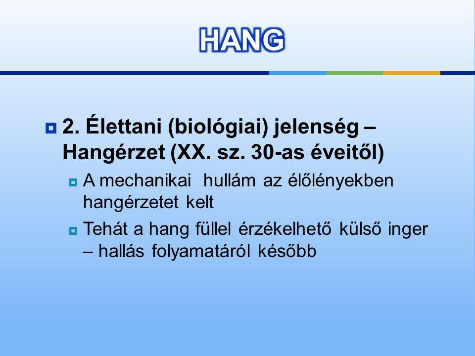 HANG 2. Élettani (biológiai) jelenség – Hangérzet (XX. sz. 30-as éveitől) A mechanikai hullám az élőlényekben hangérzetet kelt.