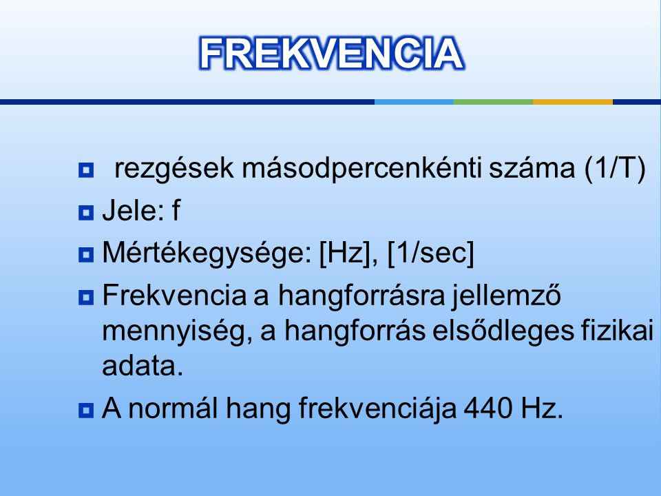 FREKVENCIA rezgések másodpercenkénti száma (1/T) Jele: f