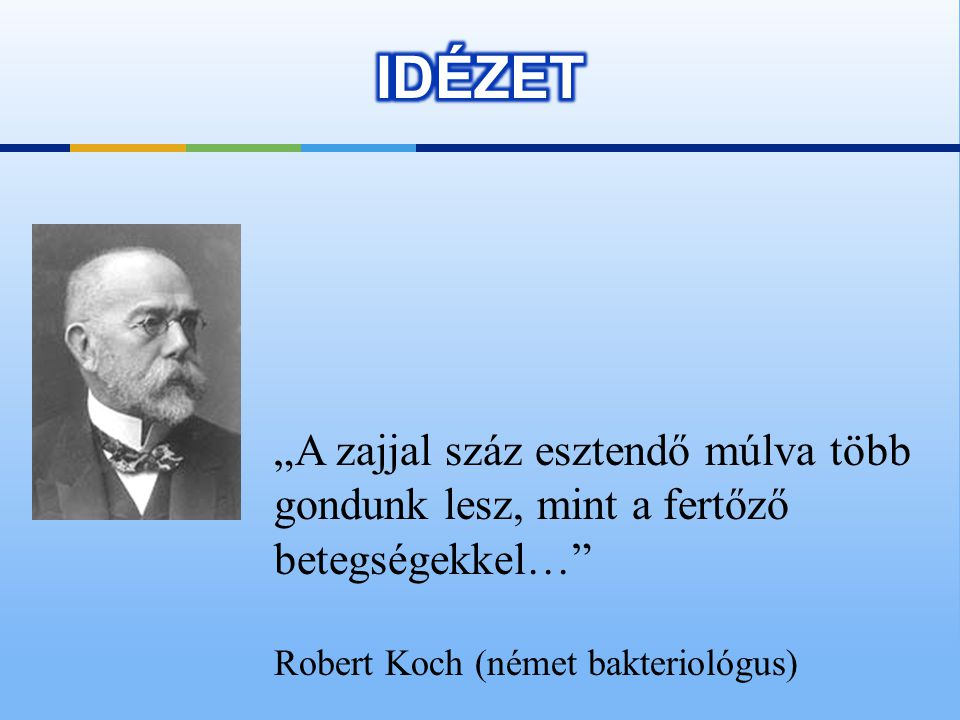 """IDÉZET """"A zajjal száz esztendő múlva több gondunk lesz, mint a fertőző betegségekkel… Robert Koch (német bakteriológus)"""