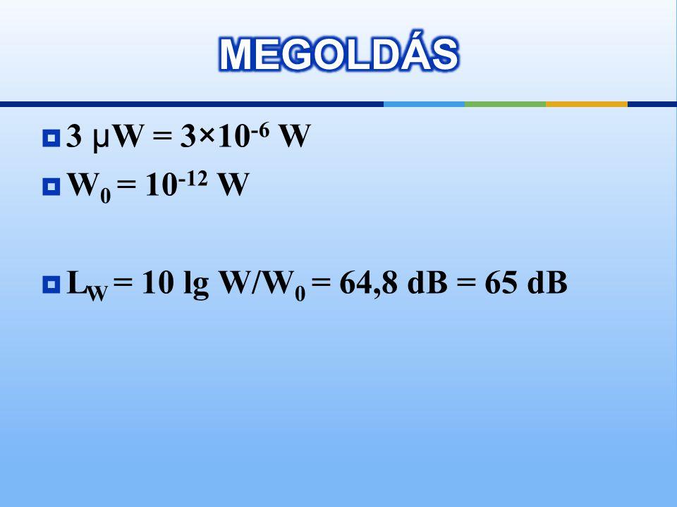 MEGOLDÁS 3 μW = 3×10-6 W W0 = 10-12 W LW = 10 lg W/W0 = 64,8 dB = 65 dB