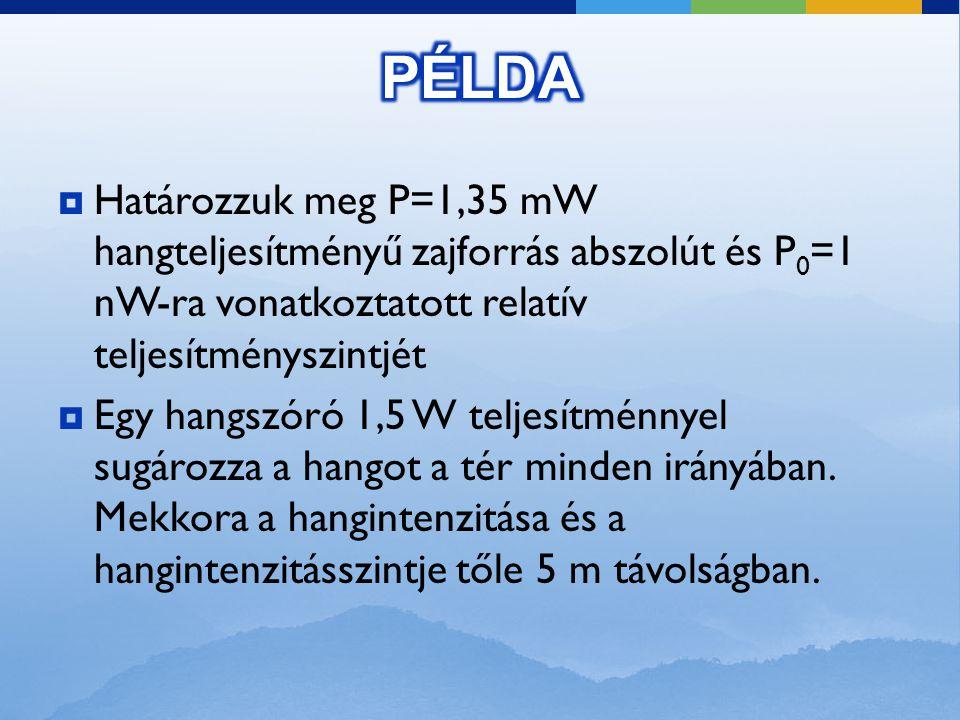 PÉLDA Határozzuk meg P=1,35 mW hangteljesítményű zajforrás abszolút és P0=1 nW-ra vonatkoztatott relatív teljesítményszintjét.