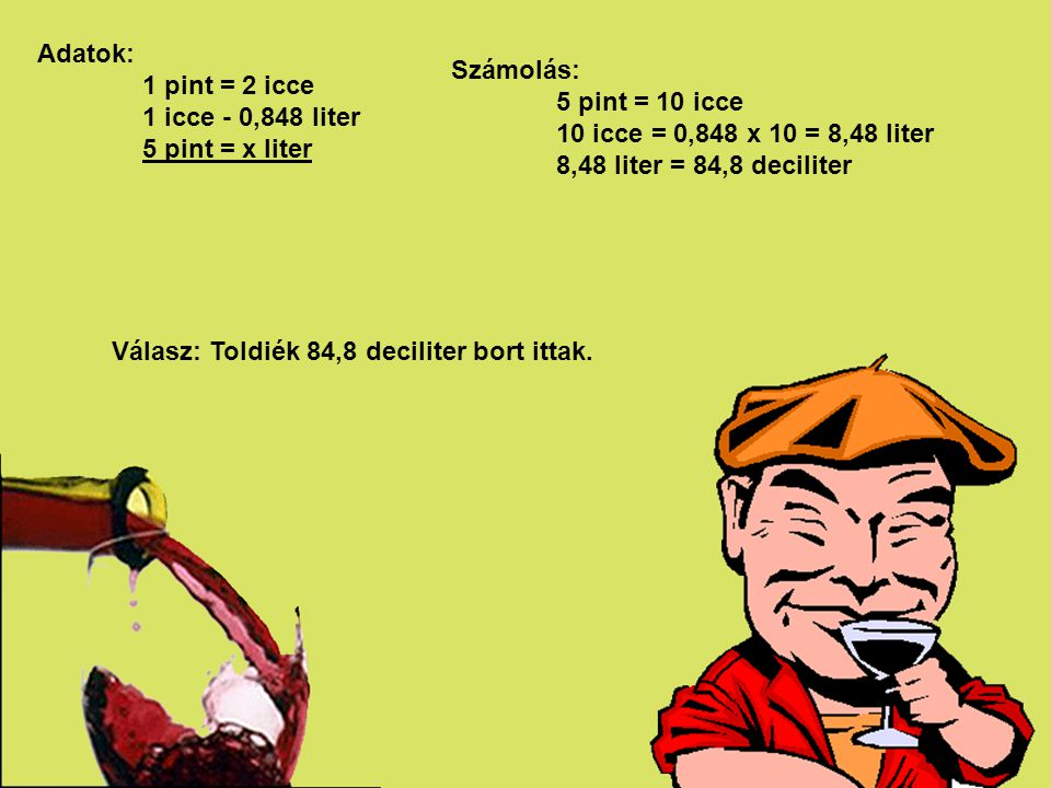 Adatok: 1 pint = 2 icce. 1 icce - 0,848 liter. 5 pint = x liter. Számolás: 5 pint = 10 icce. 10 icce = 0,848 x 10 = 8,48 liter.