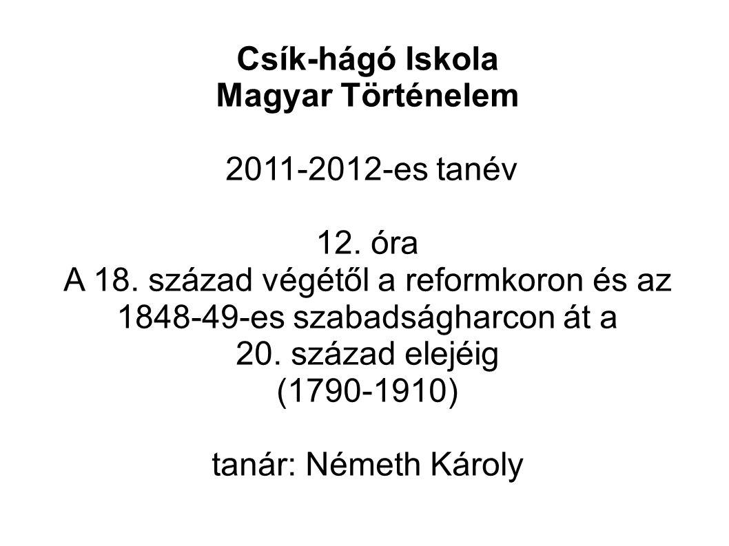 Csík-hágó Iskola Magyar Történelem. 2011-2012-es tanév. 12. óra. A 18. század végétől a reformkoron és az 1848-49-es szabadságharcon át a.