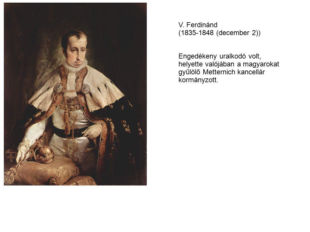 V. Ferdinánd (1835-1848 (december 2)) Engedékeny uralkodó volt, helyette valójában a magyarokat. gyűlölő Metternich kancellár.