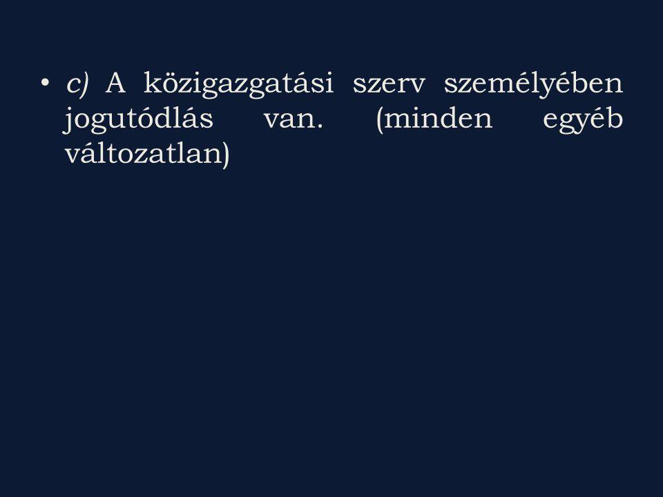 c) A közigazgatási szerv személyében jogutódlás van