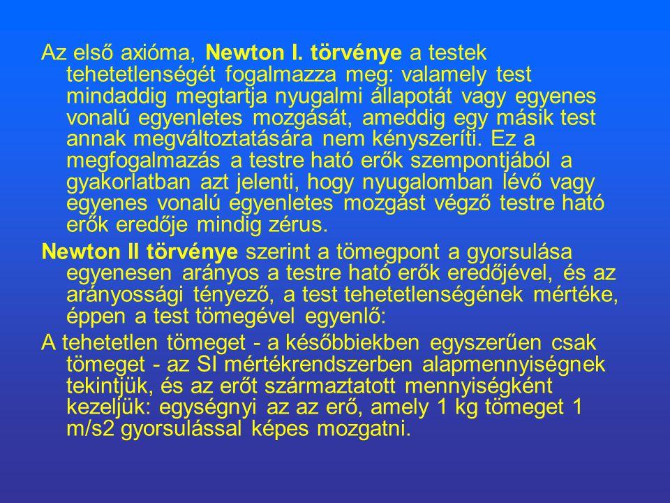 Az első axióma, Newton I. törvénye a testek tehetetlenségét fogalmazza meg: valamely test mindaddig megtartja nyugalmi állapotát vagy egyenes vonalú egyenletes mozgását, ameddig egy másik test annak megváltoztatására nem kényszeríti. Ez a megfogalmazás a testre ható erők szempontjából a gyakorlatban azt jelenti, hogy nyugalomban lévő vagy egyenes vonalú egyenletes mozgást végző testre ható erők eredője mindig zérus.