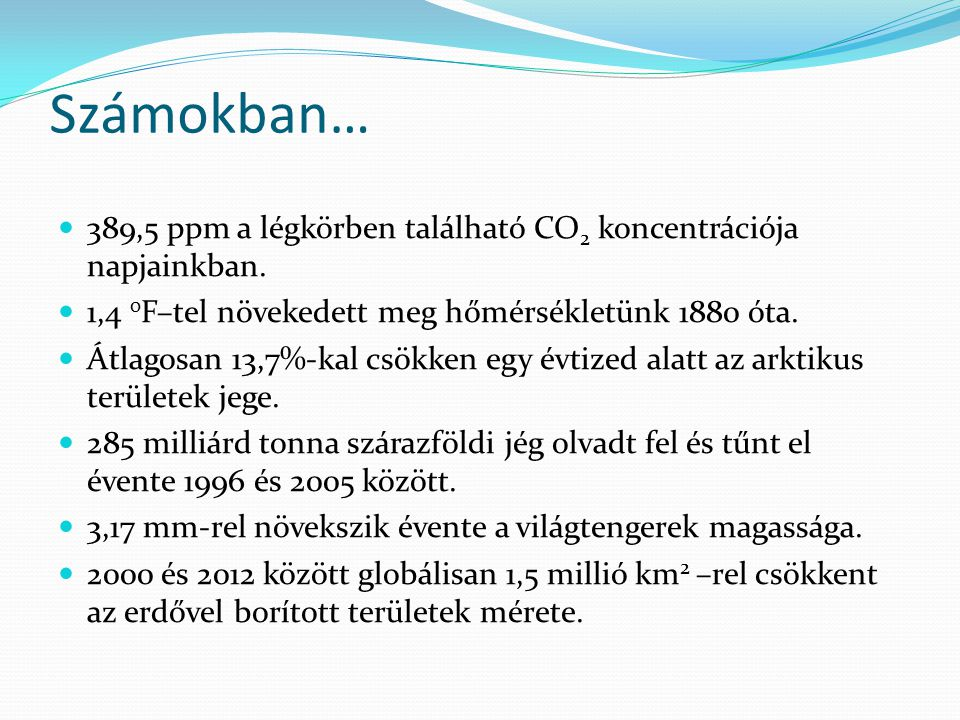 Számokban… 389,5 ppm a légkörben található CO2 koncentrációja napjainkban. 1,4 0F–tel növekedett meg hőmérsékletünk 1880 óta.