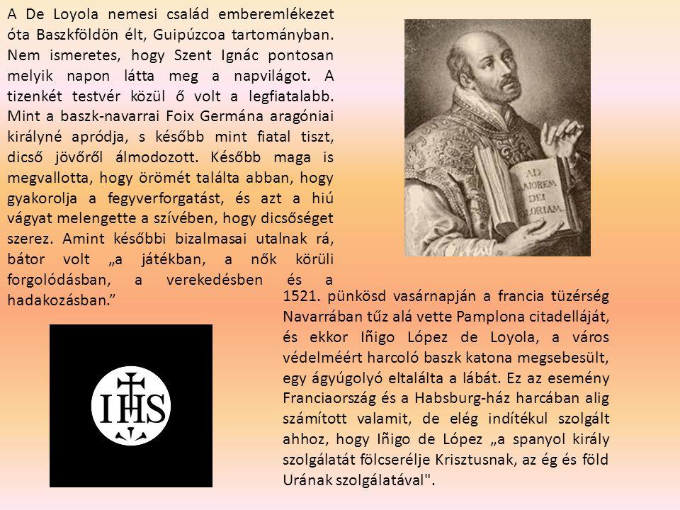 """A De Loyola nemesi család emberemlékezet óta Baszkföldön élt, Guipúzcoa tartományban. Nem ismeretes, hogy Szent Ignác pontosan melyik napon látta meg a napvilágot. A tizenkét testvér közül ő volt a legfiatalabb. Mint a baszk-navarrai Foix Germána aragóniai királyné apródja, s később mint fiatal tiszt, dicső jövőről álmodozott. Később maga is megvallotta, hogy örömét találta abban, hogy gyakorolja a fegyverforgatást, és azt a hiú vágyat melengette a szívében, hogy dicsőséget szerez. Amint későbbi bizalmasai utalnak rá, bátor volt """"a játékban, a nők körüli forgolódásban, a verekedésben és a hadakozásban."""