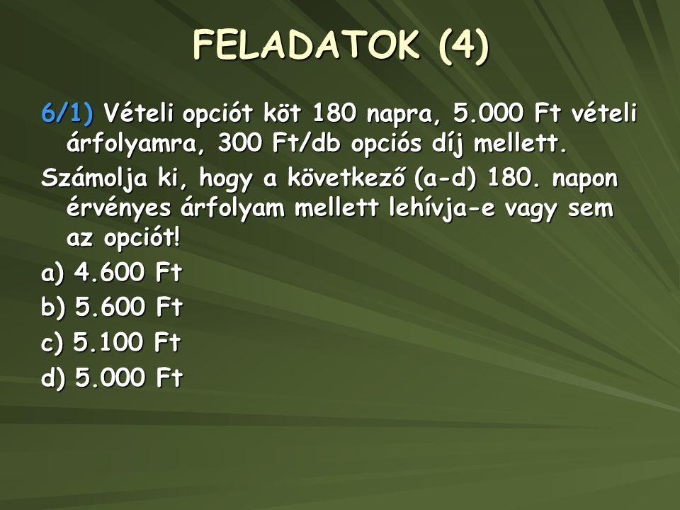FELADATOK (4) 6/1) Vételi opciót köt 180 napra, 5.000 Ft vételi árfolyamra, 300 Ft/db opciós díj mellett.