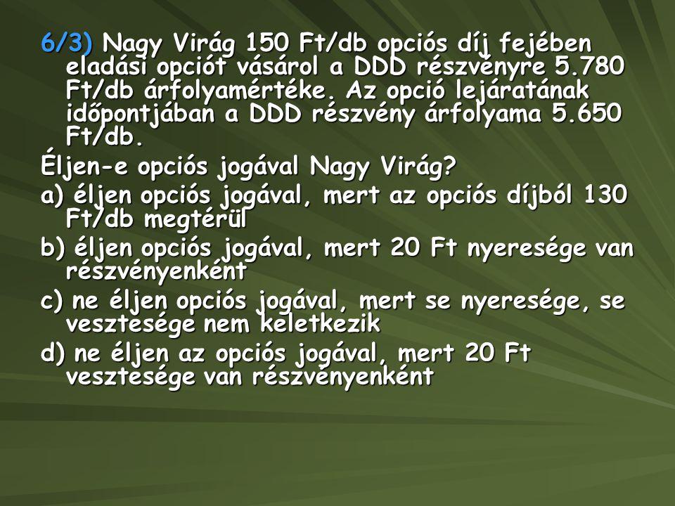 6/3) Nagy Virág 150 Ft/db opciós díj fejében eladási opciót vásárol a DDD részvényre 5.780 Ft/db árfolyamértéke. Az opció lejáratának időpontjában a DDD részvény árfolyama 5.650 Ft/db.