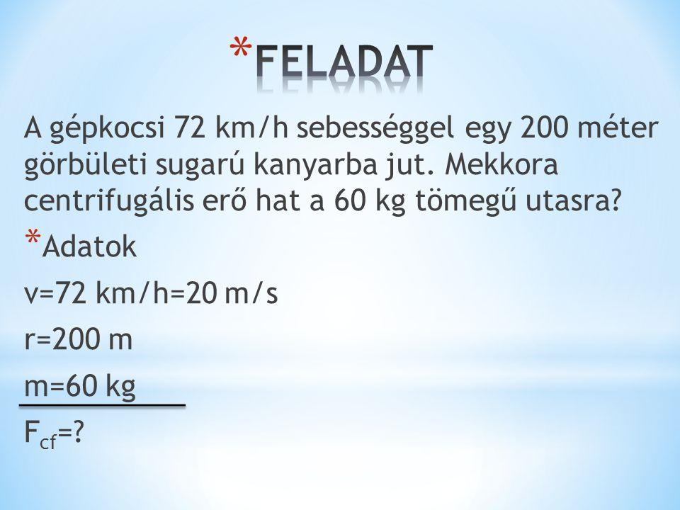 FELADAT A gépkocsi 72 km/h sebességgel egy 200 méter görbületi sugarú kanyarba jut. Mekkora centrifugális erő hat a 60 kg tömegű utasra