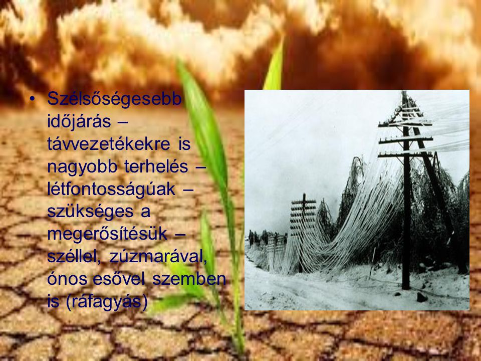 Szélsőségesebb időjárás – távvezetékekre is nagyobb terhelés – létfontosságúak – szükséges a megerősítésük – széllel, zúzmarával, ónos esővel szemben is (ráfagyás)
