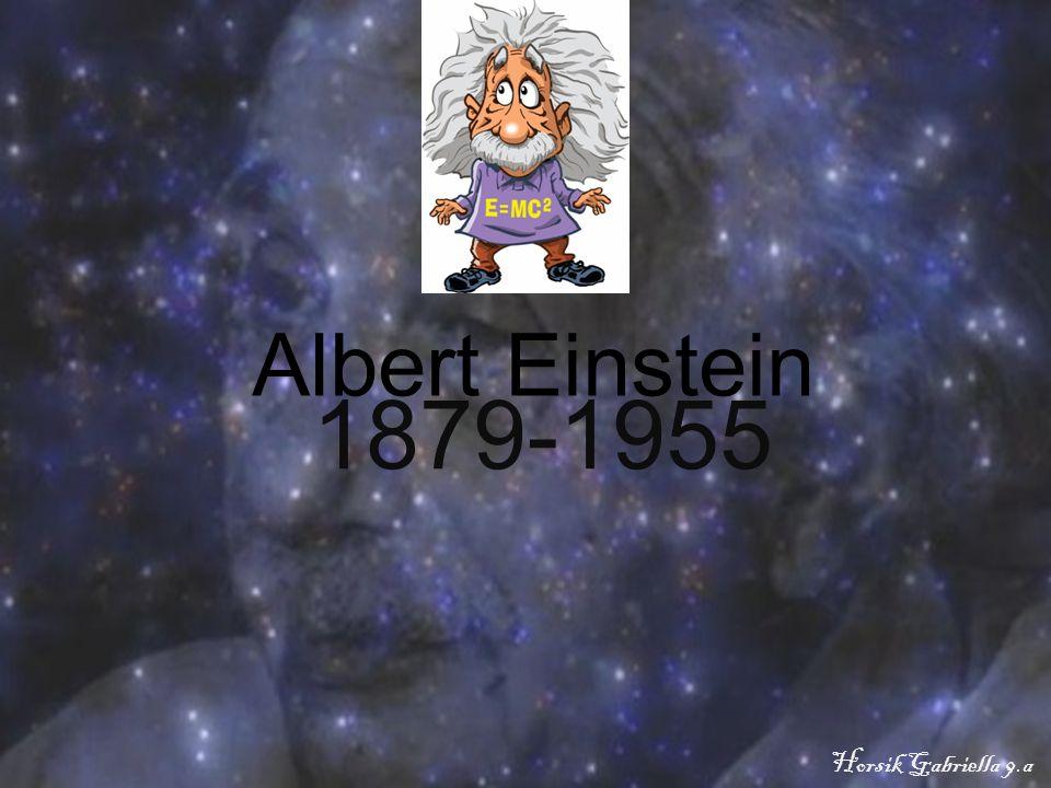 Albert Einstein 1879-1955 Horsik Gabriella 9.a