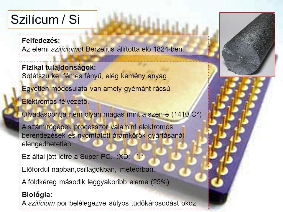 Szilícum / Si Felfedezés: Az elemi szilíciumot Berzelius állította elő 1824-ben.