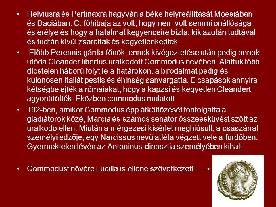 Helviusra és Pertinaxra hagyván a béke helyreállítását Moesiában és Daciában. C. főhibája az volt, hogy nem volt semmi önállósága és erélye és hogy a hatalmat kegyenceire bízta, kik azután tudtával és tudtán kívül zsaroltak és kegyetlenkedtek