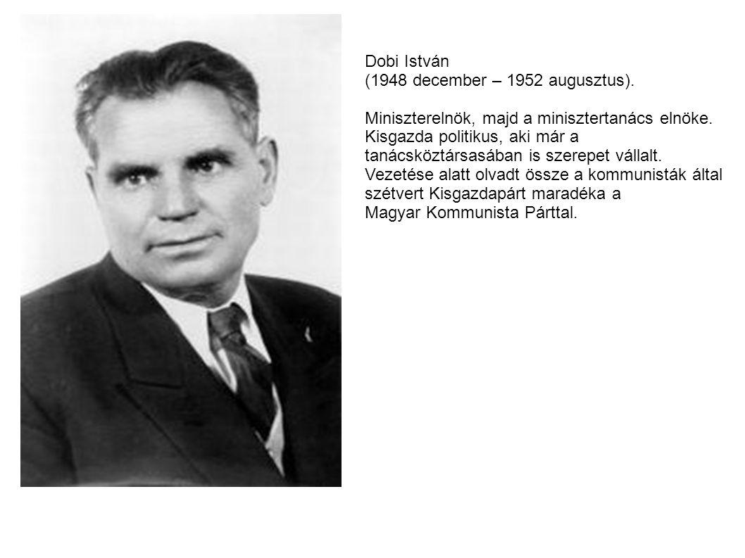 Dobi István (1948 december – 1952 augusztus). Miniszterelnök, majd a minisztertanács elnöke. Kisgazda politikus, aki már a.