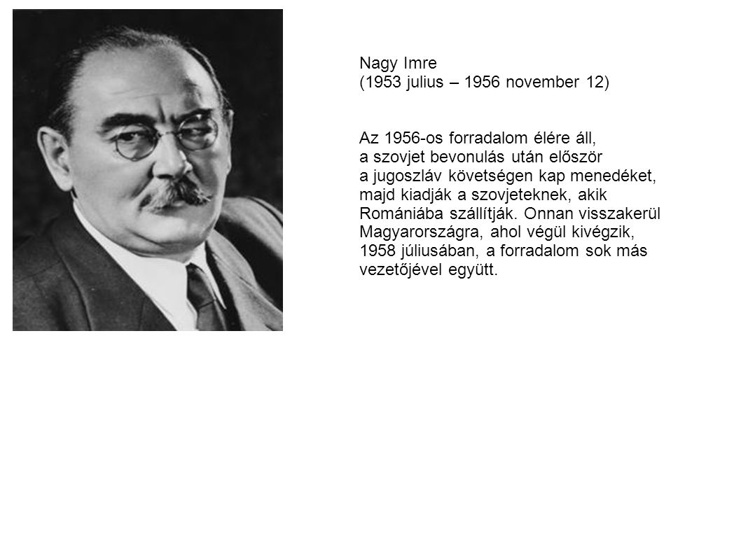 Nagy Imre (1953 julius – 1956 november 12) Az 1956-os forradalom élére áll, a szovjet bevonulás után először.