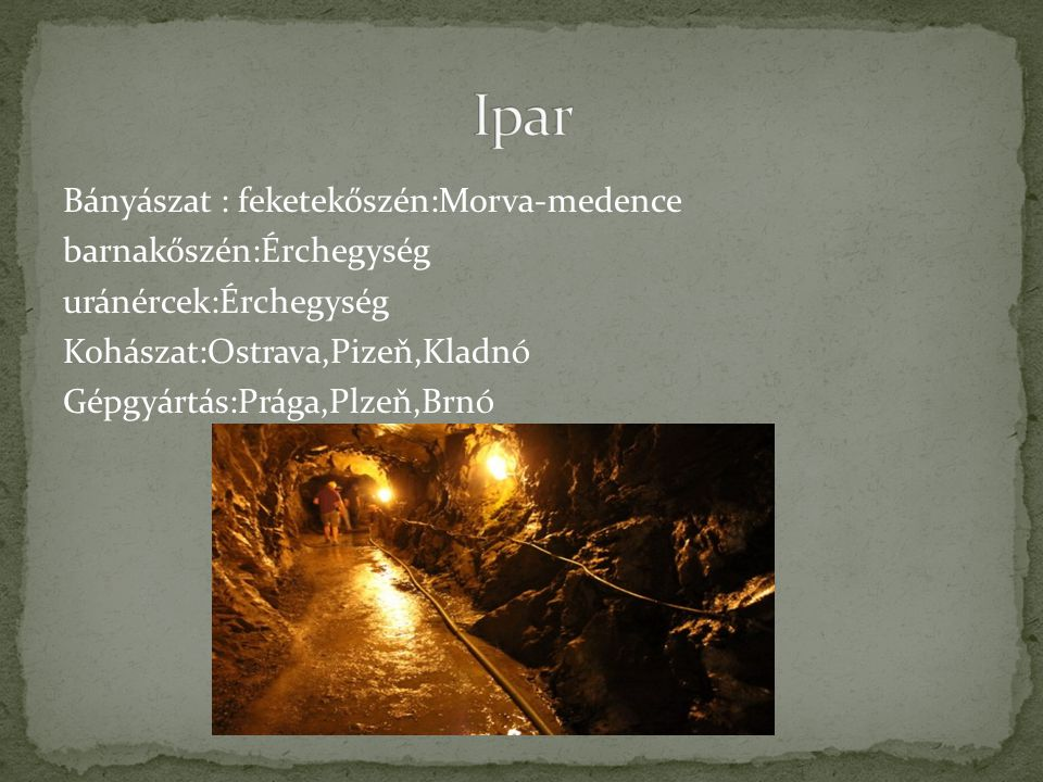 Ipar Bányászat : feketekőszén:Morva-medence barnakőszén:Érchegység uránércek:Érchegység Kohászat:Ostrava,Pizeň,Kladnó Gépgyártás:Prága,Plzeň,Brnó