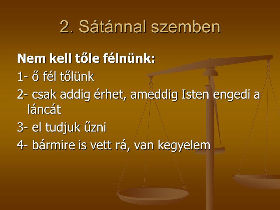 2. Sátánnal szemben Nem kell tőle félnünk: 1- ő fél tőlünk