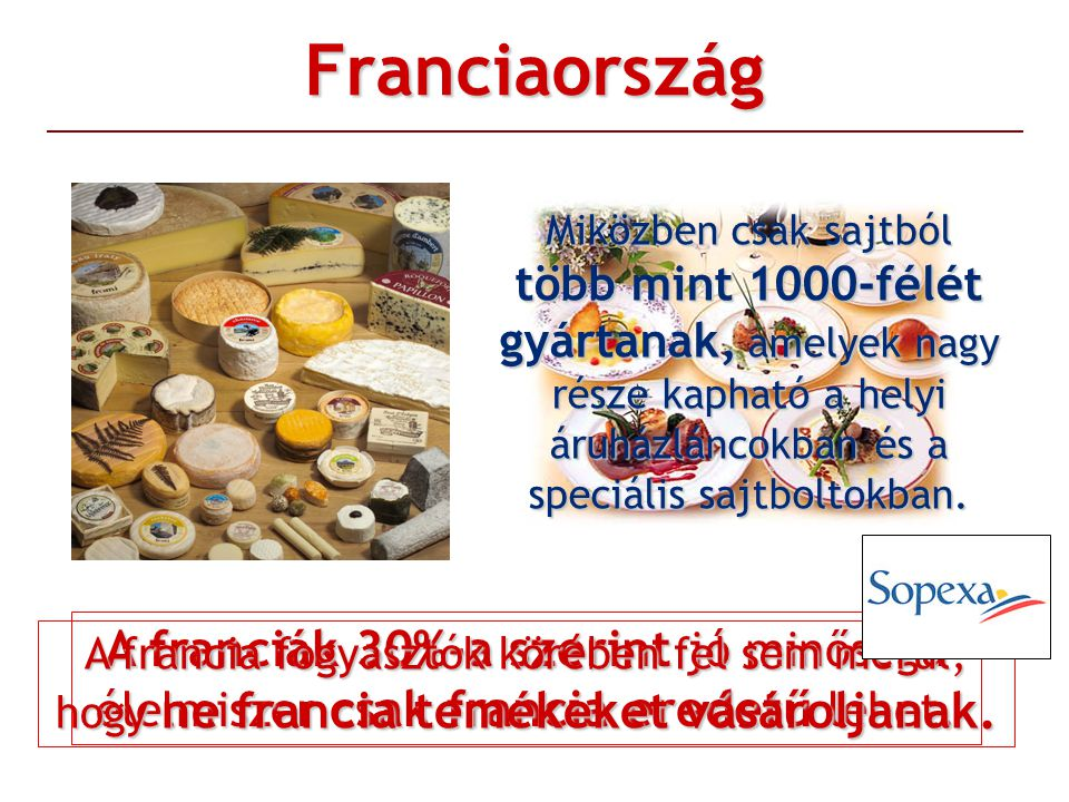 Franciaország Miközben csak sajtból több mint 1000-félét gyártanak, amelyek nagy része kapható a helyi áruházláncokban és a speciális sajtboltokban.