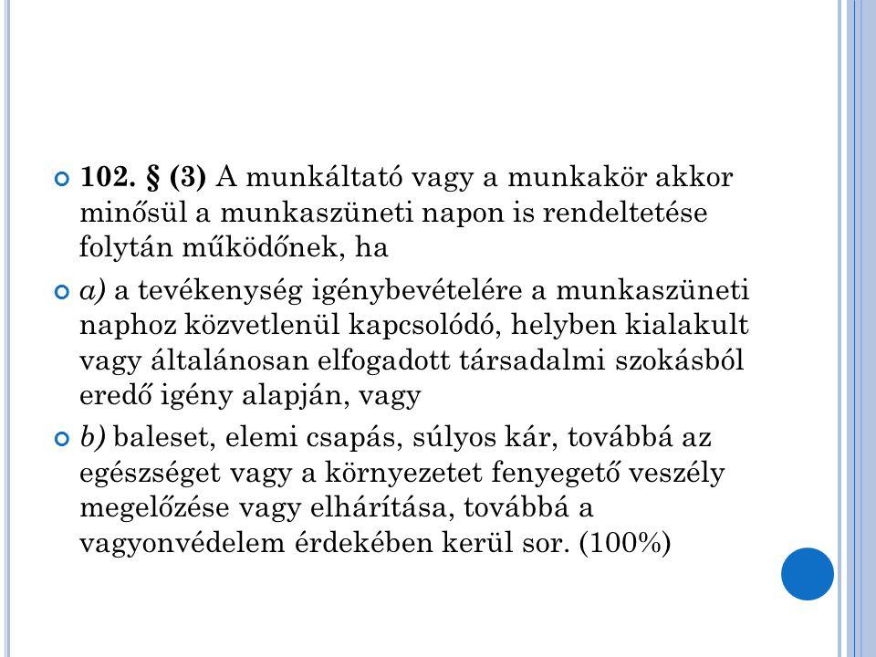 102. § (3) A munkáltató vagy a munkakör akkor minősül a munkaszüneti napon is rendeltetése folytán működőnek, ha