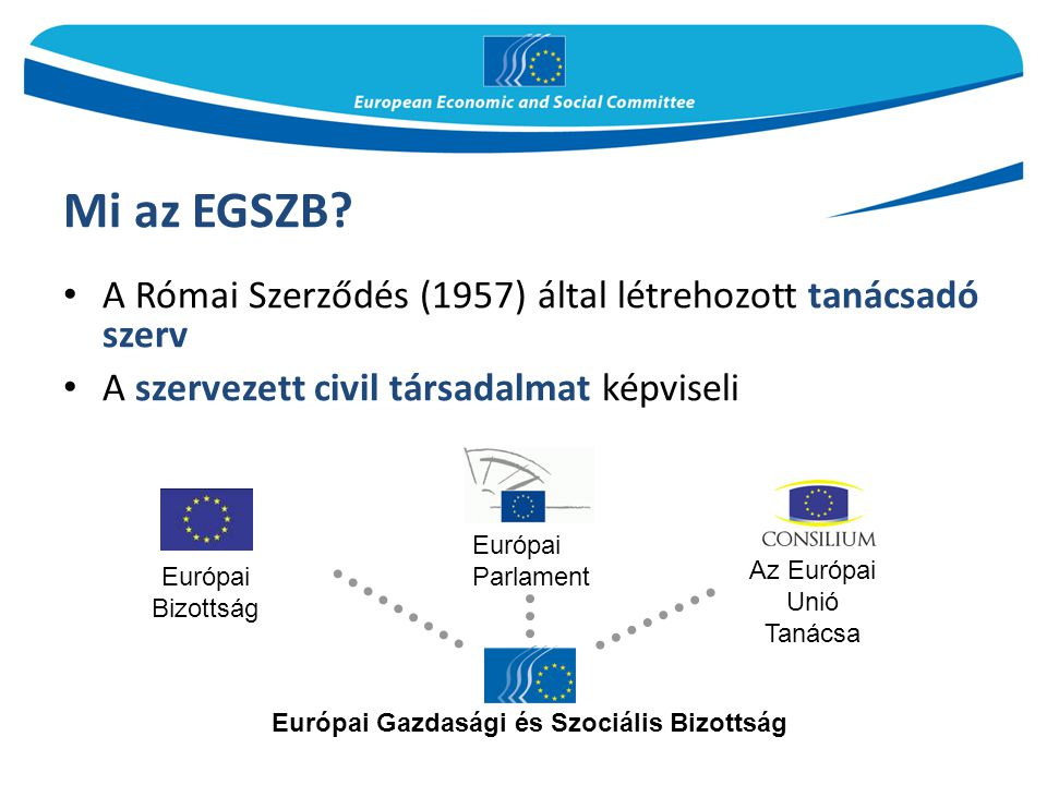 Mi az EGSZB A Római Szerződés (1957) által létrehozott tanácsadó szerv. A szervezett civil társadalmat képviseli.