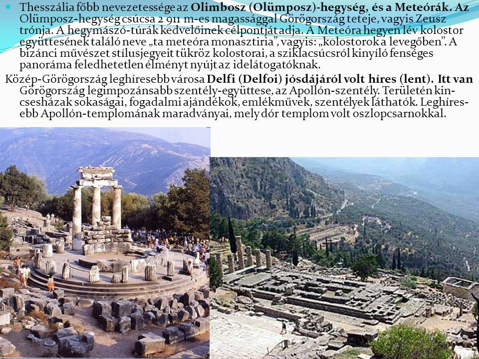 """Thesszália főbb nevezetessége az Olimbosz (Olümposz)-hegység, és a Meteórák. Az Olümposz-hegység csúcsa 2 911 m-es magassággal Görögország teteje, vagyis Zeusz trónja. A hegymászó-túrák kedvelőinek célpontját adja. A Meteóra hegyen lév kolostor együttesének találó neve """"ta meteóra monasztiria , vagyis: """"kolostorok a levegőben . A bizánci művészet stílusjegyeit tükröz kolostorai, a sziklacsúcsról kinyíló fenséges panoráma feledhetetlen élményt nyújt az idelátogatóknak."""