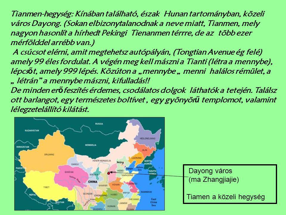 """Tianmen-hegység: Kínában található, észak Hunan tartományban, közeli város Dayong. (Sokan elbizonytalanodnak a neve miatt, Tianmen, mely nagyon hasonlít a hírhedt Pekingi Tienanmen térrre, de az több ezer mérfölddel arrébb van.) A csúcsot elérni, amit megtehetsz autópályán, (Tongtian Avenue ég felé) amely 99 éles fordulat. A végén meg kell mászni a Tianti (létra a mennybe), lépcsőt, amely 999 lépés. Közúton a """"mennybe """" menni halálos rémület, a """" létrán a mennybe mászni, kifulladás!! De minden erőfeszítés érdemes, csodálatos dolgok láthatók a tetején. Találsz ott barlangot, egy természetes boltívet , egy gyönyörű templomot, valamint lélegzetelállító kilátást."""