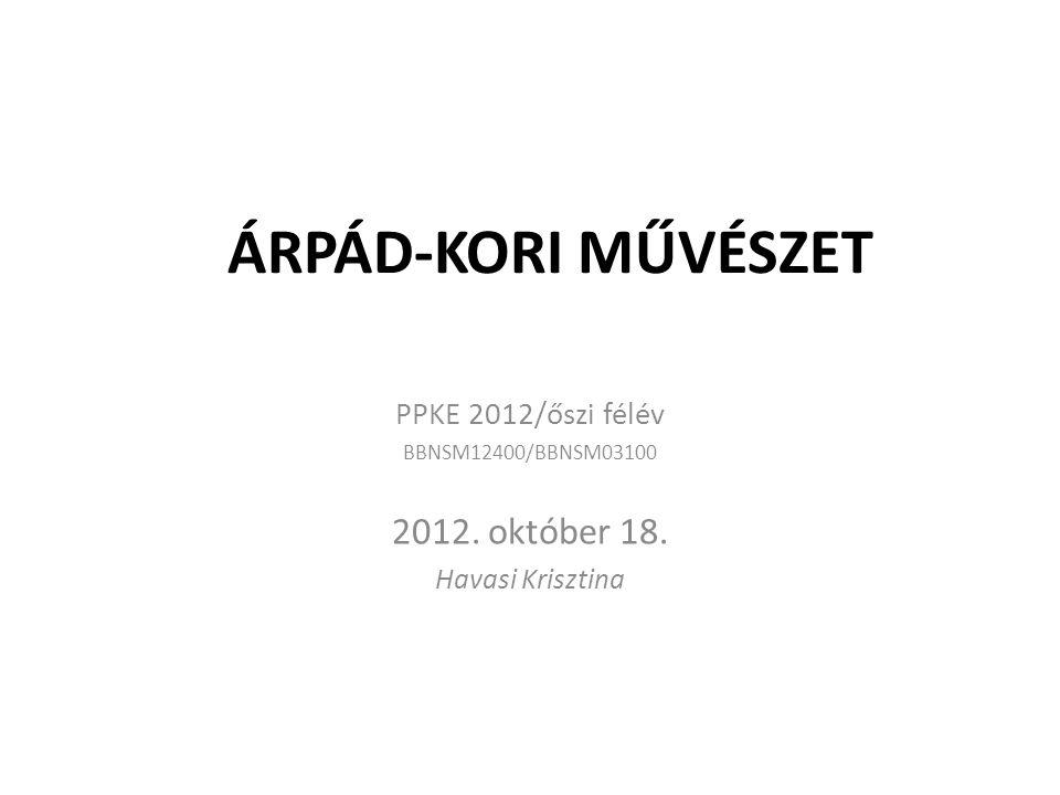 ÁRPÁD-KORI MŰVÉSZET 2012. október 18. PPKE 2012/őszi félév