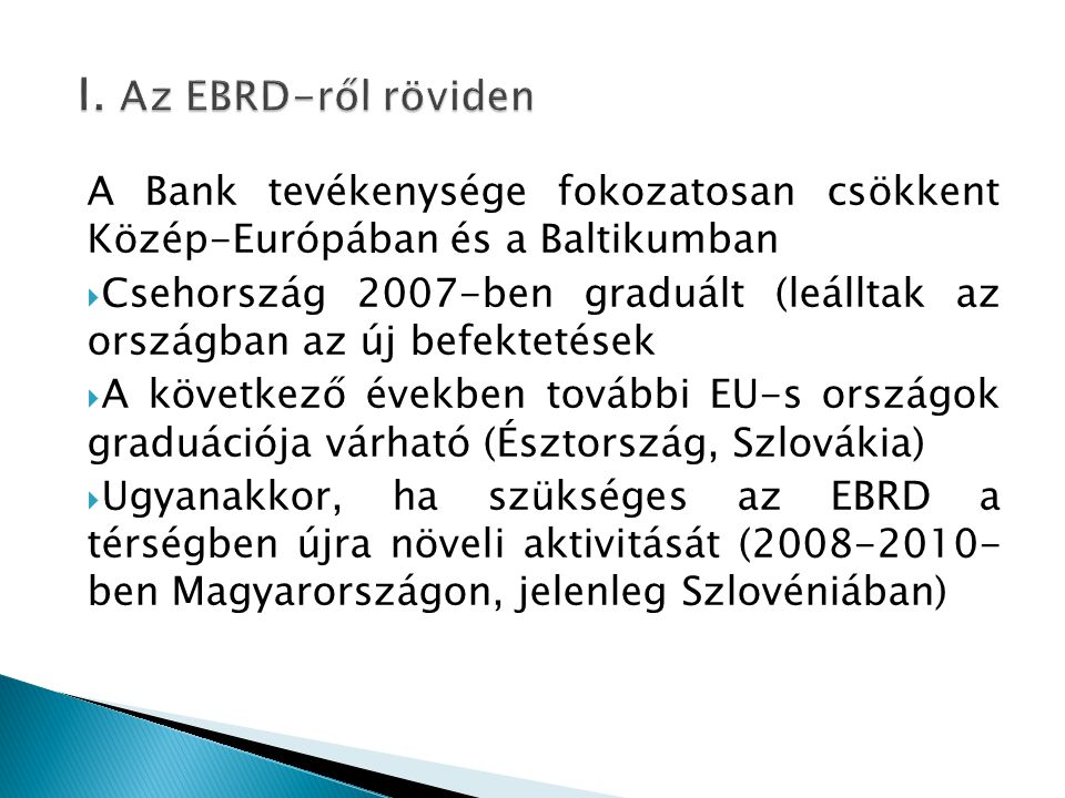 I. Az EBRD-ről röviden A Bank tevékenysége fokozatosan csökkent Közép-Európában és a Baltikumban.