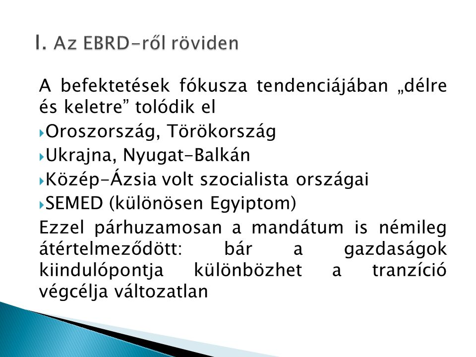 """I. Az EBRD-ről röviden A befektetések fókusza tendenciájában """"délre és keletre tolódik el. Oroszország, Törökország."""