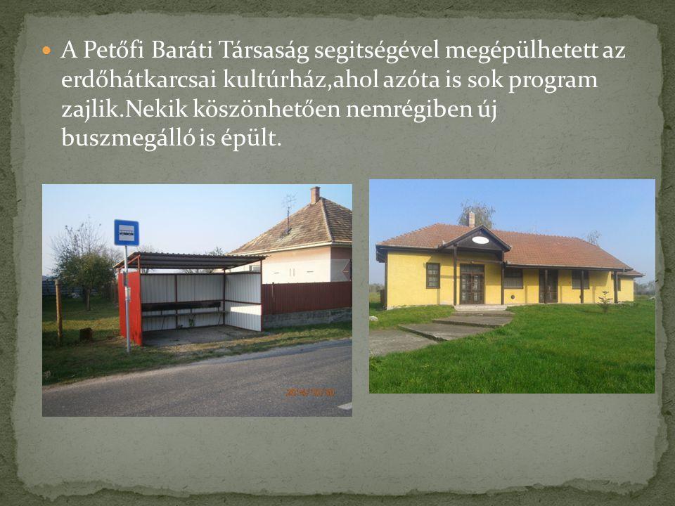 A Petőfi Baráti Társaság segitségével megépülhetett az erdőhátkarcsai kultúrház,ahol azóta is sok program zajlik.Nekik köszönhetően nemrégiben új buszmegálló is épült.