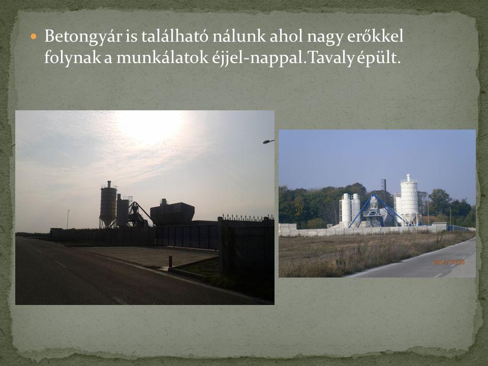 Betongyár is található nálunk ahol nagy erőkkel folynak a munkálatok éjjel-nappal.Tavaly épült.
