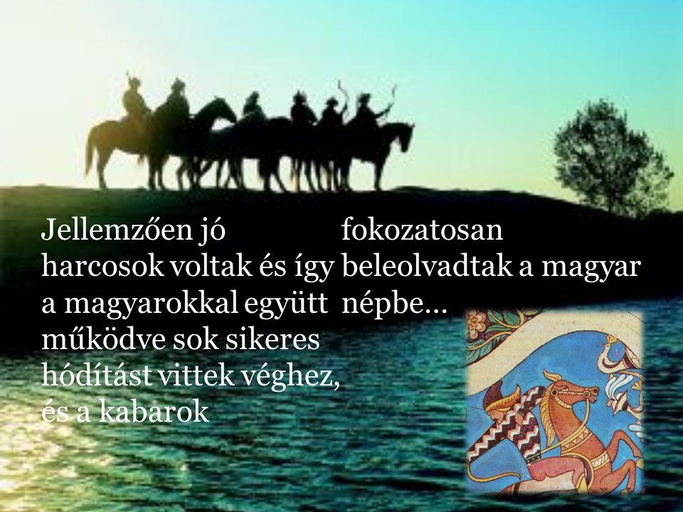 Jellemzően jó harcosok voltak és így a magyarokkal együtt működve sok sikeres hódítást vittek véghez, és a kabarok