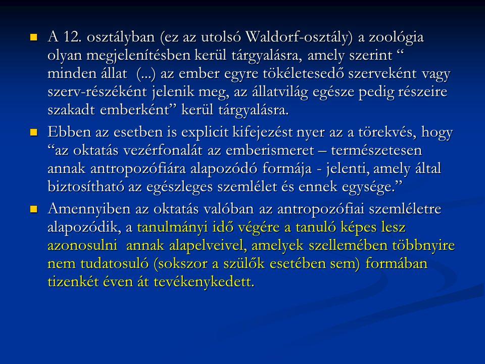 A 12. osztályban (ez az utolsó Waldorf-osztály) a zoológia olyan megjelenítésben kerül tárgyalásra, amely szerint minden állat (...) az ember egyre tökéletesedő szerveként vagy szerv-részéként jelenik meg, az állatvilág egésze pedig részeire szakadt emberként kerül tárgyalásra.