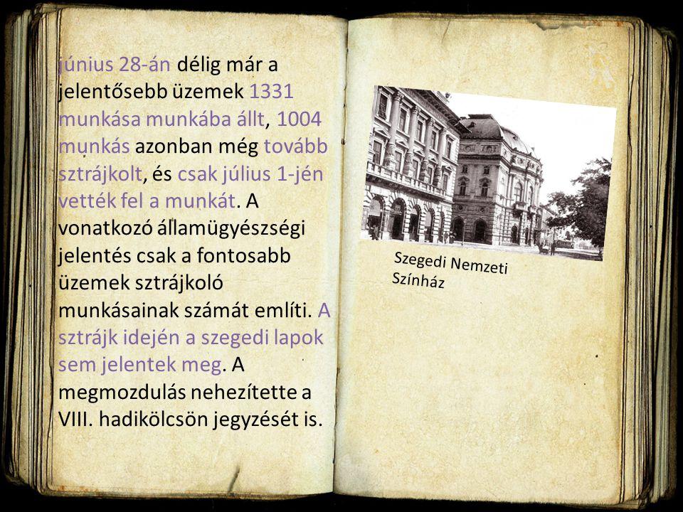június 28-án délig már a jelentősebb üzemek 1331 munkása munkába állt, 1004 munkás azonban még tovább sztrájkolt, és csak július 1-jén vették fel a munkát. A vonatkozó államügyészségi jelentés csak a fontosabb üzemek sztrájkoló munkásainak számát említi. A sztrájk idején a szegedi lapok sem jelentek meg. A megmozdulás nehezítette a VIII. hadikölcsön jegyzését is.