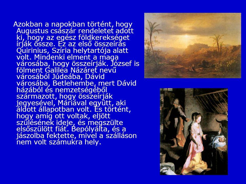 Azokban a napokban történt, hogy Augustus császár rendeletet adott ki, hogy az egész földkerekséget írják össze. Ez az első összeírás Quirinius, Szíria helytartója alatt volt. Mindenki elment a maga városába, hogy összeírják. József is fölment Galilea Názáret nevű városából Júdeába, Dávid városába, Betlehembe, mert Dávid házából és nemzetségéből származott, hogy összeírják jegyesével, Máriával együtt, aki áldott állapotban volt.
