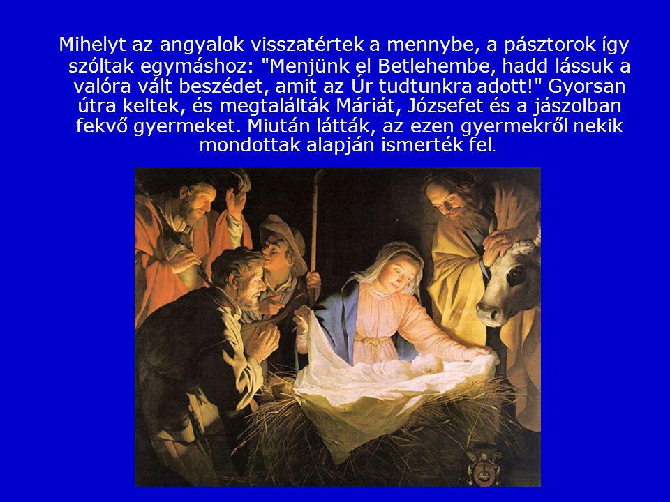 Mihelyt az angyalok visszatértek a mennybe, a pásztorok így szóltak egymáshoz: Menjünk el Betlehembe, hadd lássuk a valóra vált beszédet, amit az Úr tudtunkra adott! Gyorsan útra keltek, és megtalálták Máriát, Józsefet és a jászolban fekvő gyermeket. Miután látták, az ezen gyermekről nekik mondottak alapján ismerték fel.