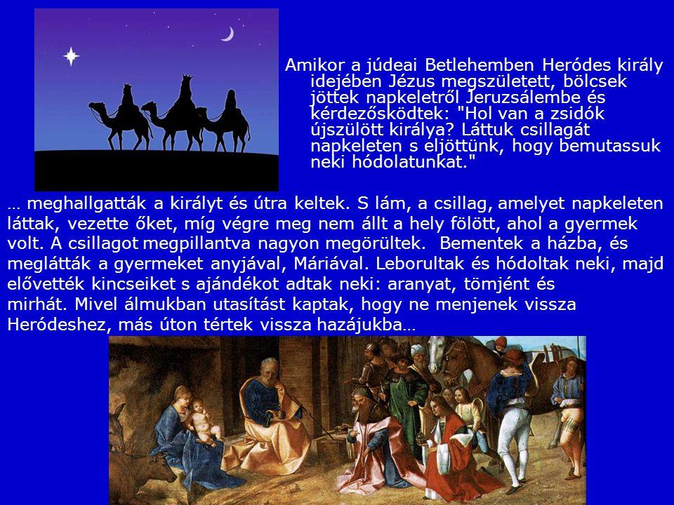 Amikor a júdeai Betlehemben Heródes király idejében Jézus megszületett, bölcsek jöttek napkeletről Jeruzsálembe és kérdezősködtek: Hol van a zsidók újszülött királya Láttuk csillagát napkeleten s eljöttünk, hogy bemutassuk neki hódolatunkat.