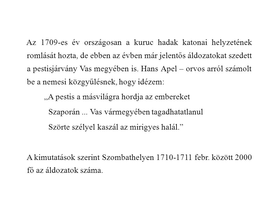 Az 1709-es év országosan a kuruc hadak katonai helyzetének romlását hozta, de ebben az évben már jelentős áldozatokat szedett a pestisjárvány Vas megyében is. Hans Apel – orvos arról számolt be a nemesi közgyűlésnek, hogy idézem: