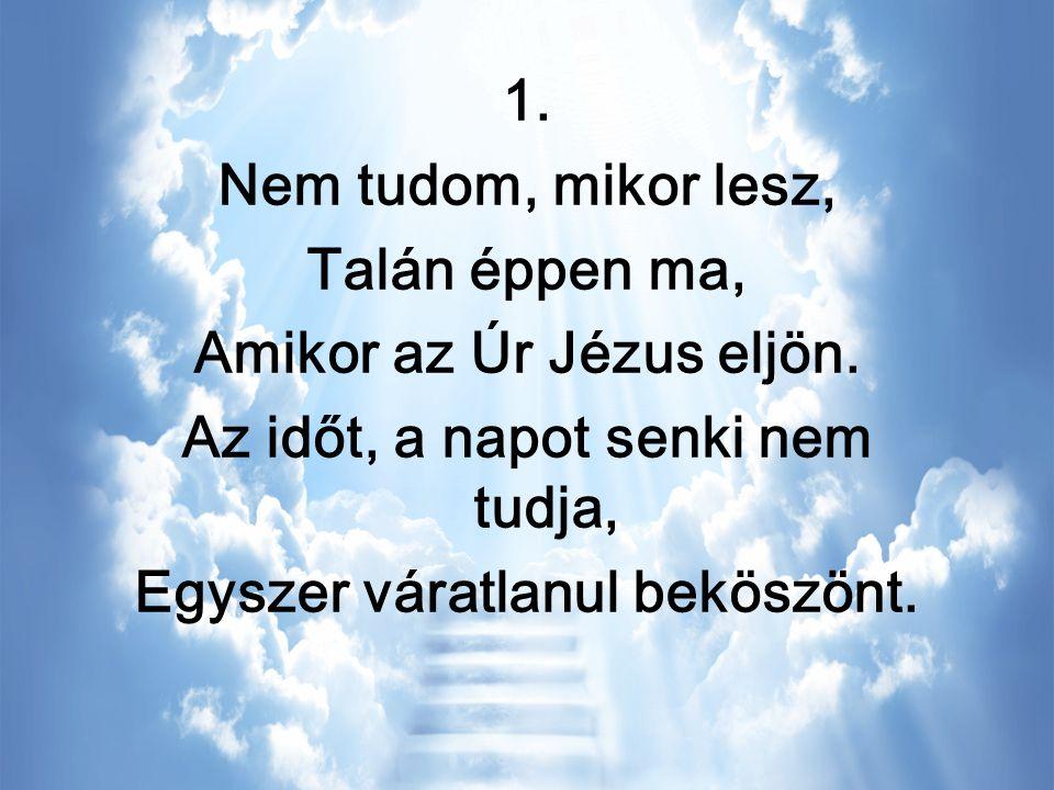1. Nem tudom, mikor lesz, Talán éppen ma, Amikor az Úr Jézus eljön